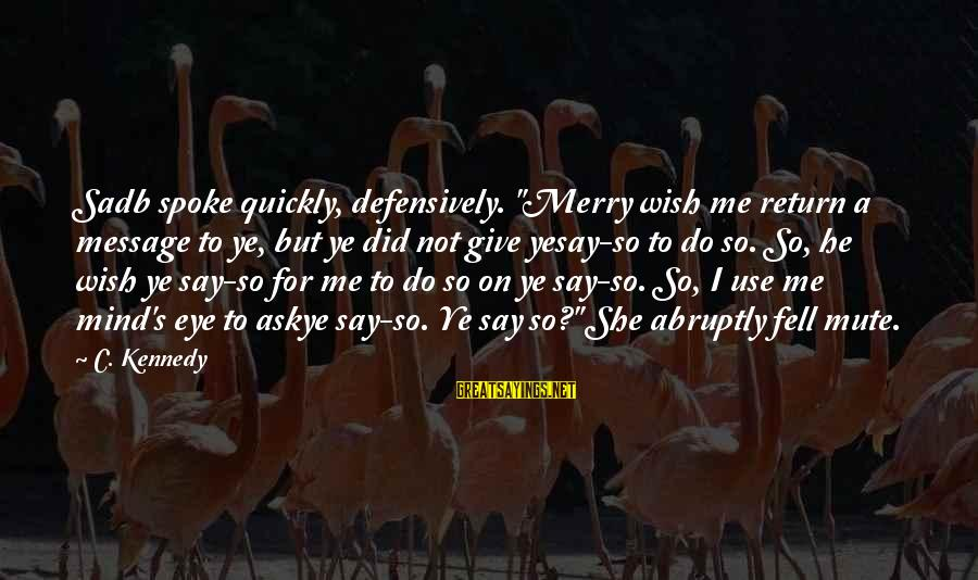 """Pole Dancers Sayings By C. Kennedy: Sadb spoke quickly, defensively. """"Merry wish me return a message to ye, but ye did"""