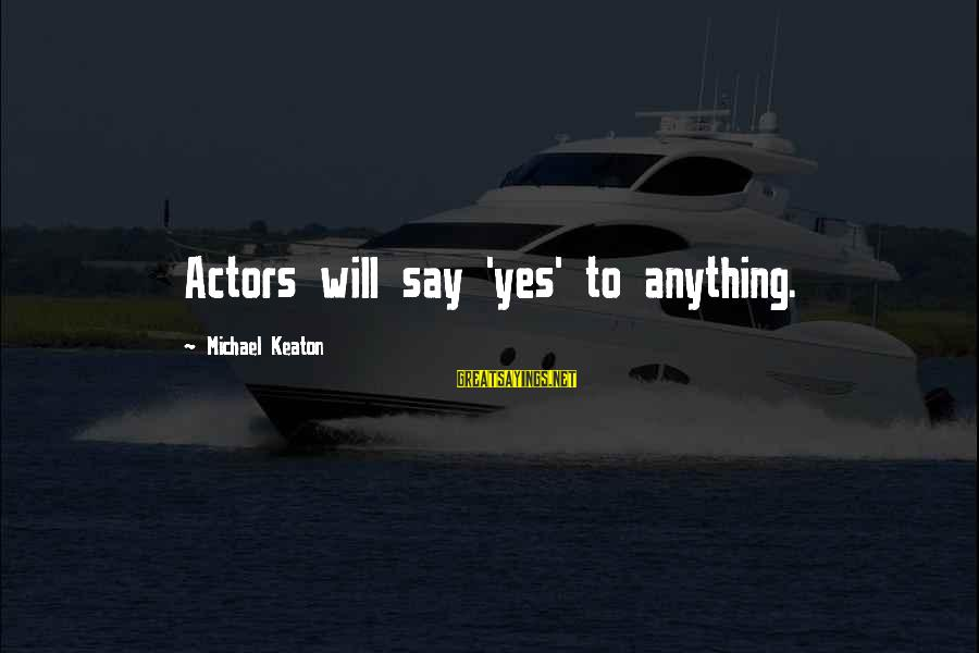 Pole Dancers Sayings By Michael Keaton: Actors will say 'yes' to anything.