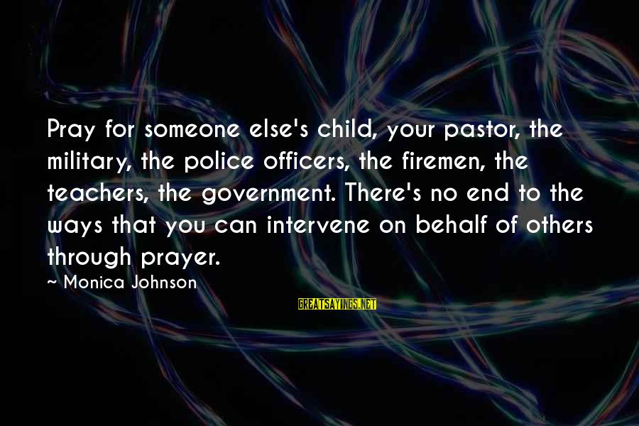 Police And Firemen Sayings By Monica Johnson: Pray for someone else's child, your pastor, the military, the police officers, the firemen, the
