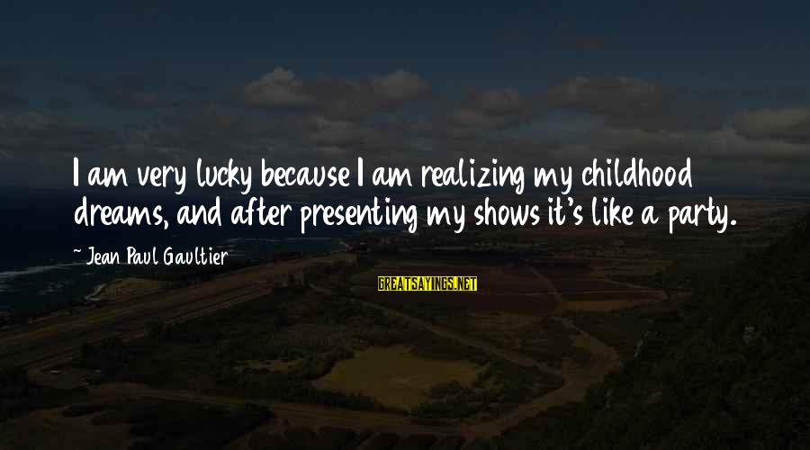 Police Commemoration Day Sayings By Jean Paul Gaultier: I am very lucky because I am realizing my childhood dreams, and after presenting my