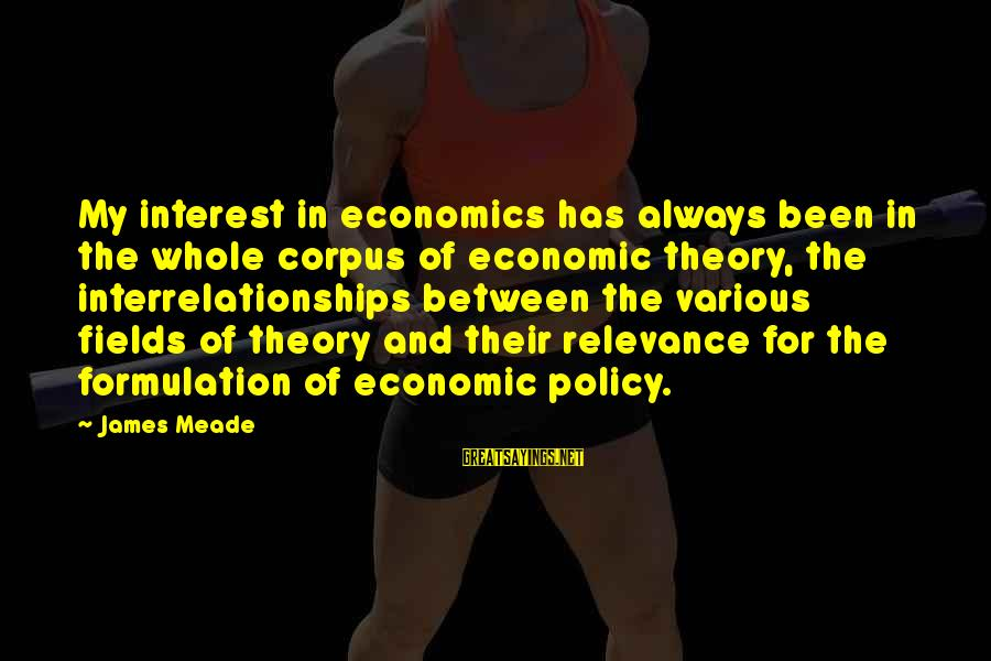 Policy Formulation Sayings By James Meade: My interest in economics has always been in the whole corpus of economic theory, the