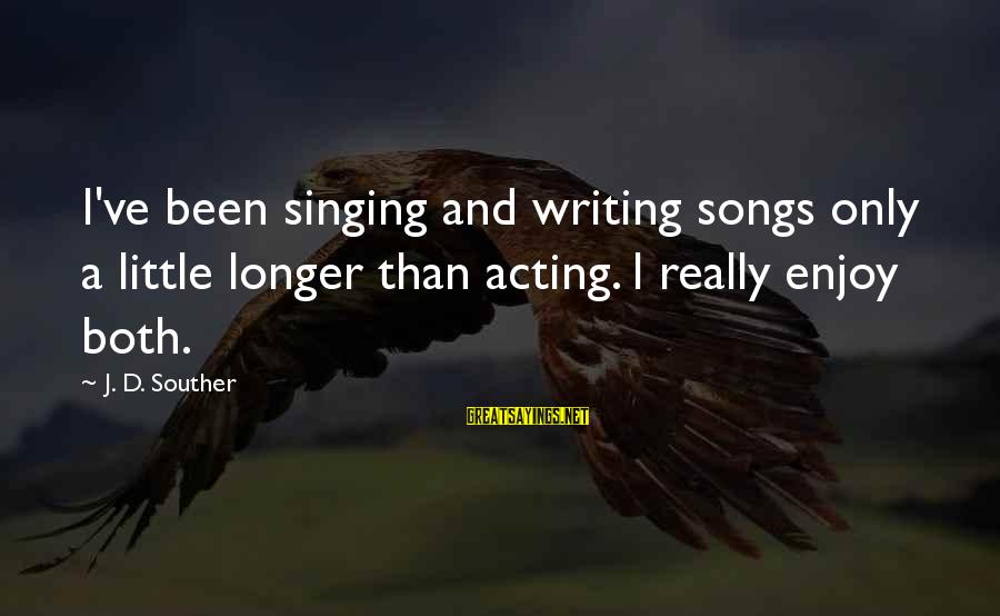 Politically Incorrect Jesus Sayings By J. D. Souther: I've been singing and writing songs only a little longer than acting. I really enjoy