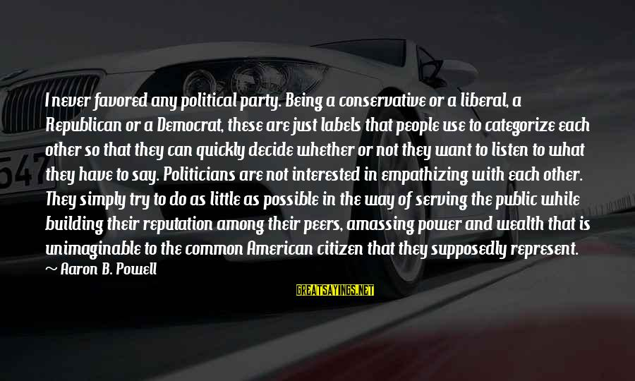 Politics And Corruption Sayings By Aaron B. Powell: I never favored any political party. Being a conservative or a liberal, a Republican or