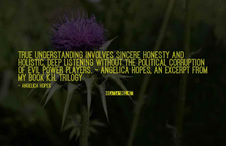 Politics And Corruption Sayings By Angelica Hopes: True understanding involves sincere honesty and holistic, deep listening without the political corruption of evil