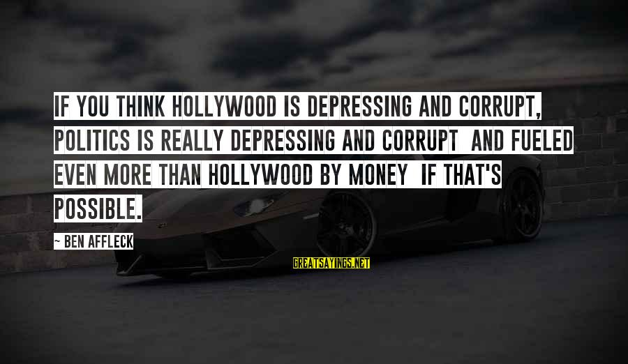 Politics And Corruption Sayings By Ben Affleck: If you think Hollywood is depressing and corrupt, politics is really depressing and corrupt and