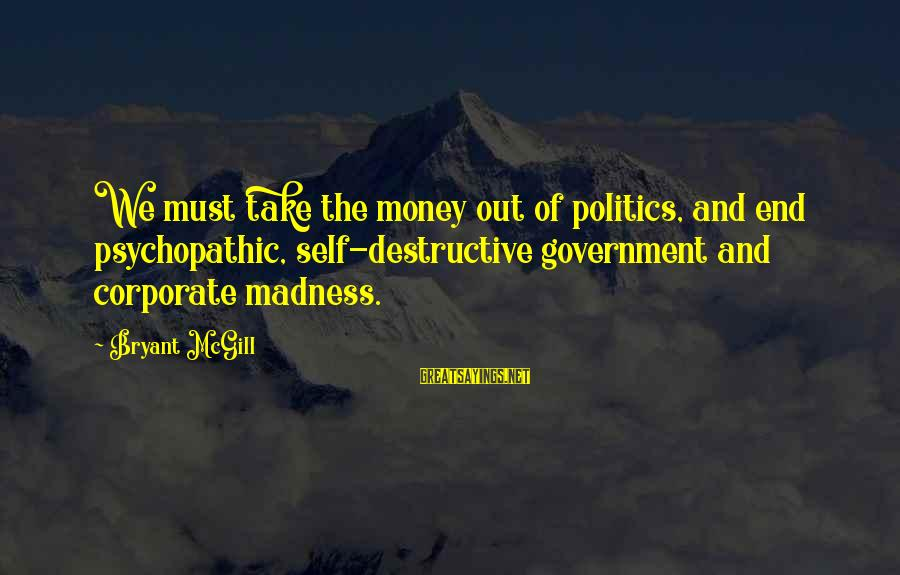Politics And Corruption Sayings By Bryant McGill: We must take the money out of politics, and end psychopathic, self-destructive government and corporate