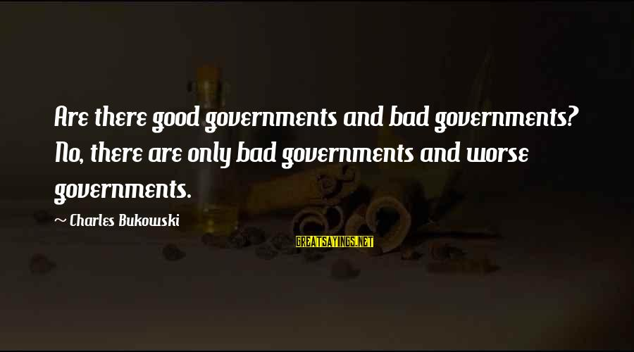 Politics And Corruption Sayings By Charles Bukowski: Are there good governments and bad governments? No, there are only bad governments and worse