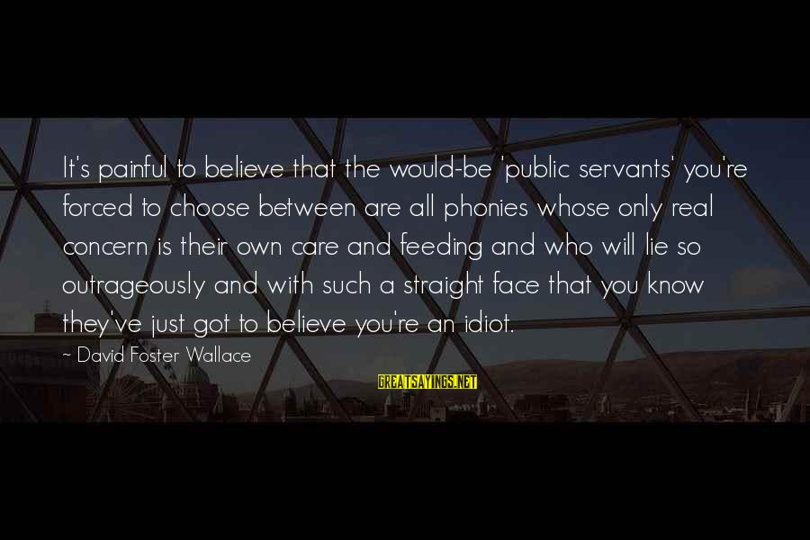 Politics And Corruption Sayings By David Foster Wallace: It's painful to believe that the would-be 'public servants' you're forced to choose between are