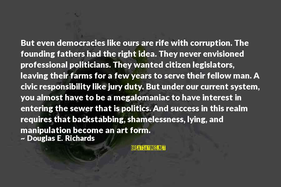 Politics And Corruption Sayings By Douglas E. Richards: But even democracies like ours are rife with corruption. The founding fathers had the right