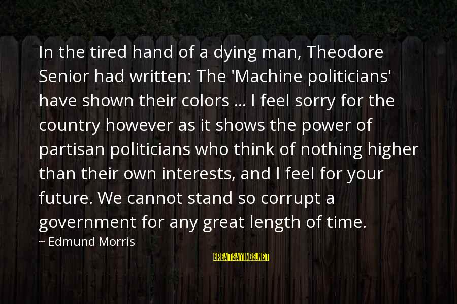 Politics And Corruption Sayings By Edmund Morris: In the tired hand of a dying man, Theodore Senior had written: The 'Machine politicians'