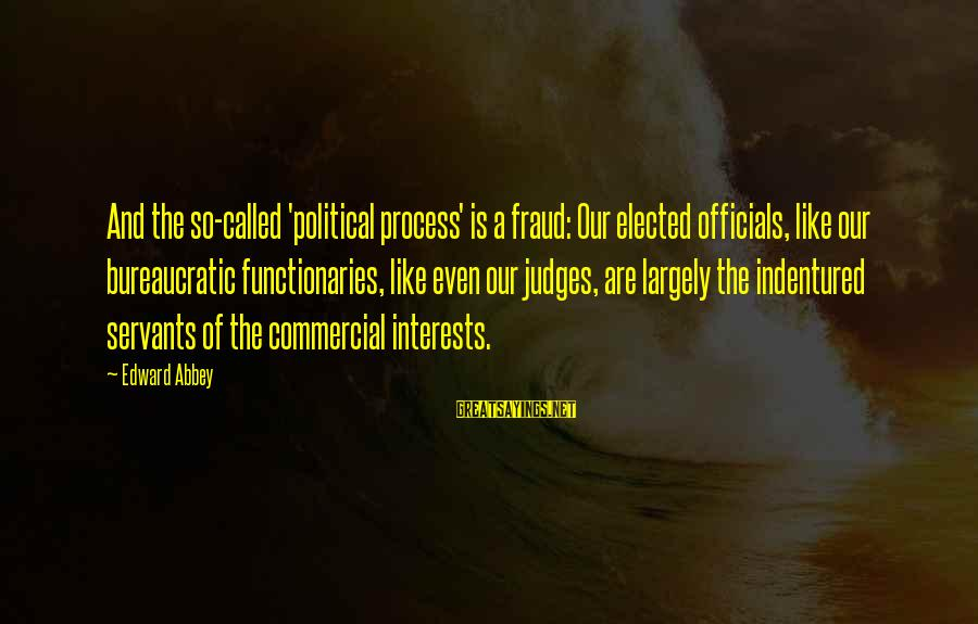Politics And Corruption Sayings By Edward Abbey: And the so-called 'political process' is a fraud: Our elected officials, like our bureaucratic functionaries,