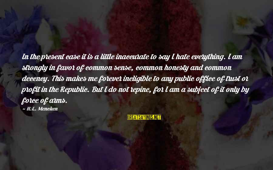 Politics And Corruption Sayings By H.L. Mencken: In the present case it is a little inaccurate to say I hate everything. I