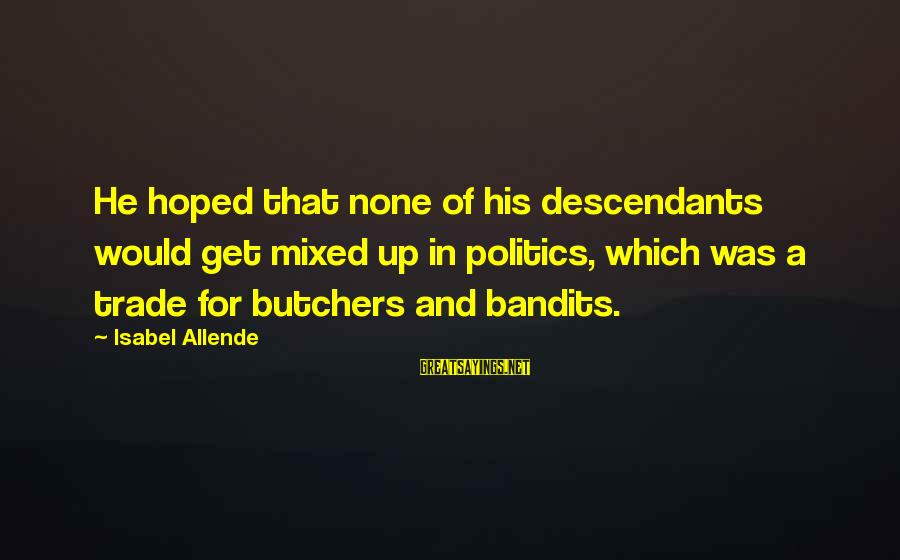 Politics And Corruption Sayings By Isabel Allende: He hoped that none of his descendants would get mixed up in politics, which was