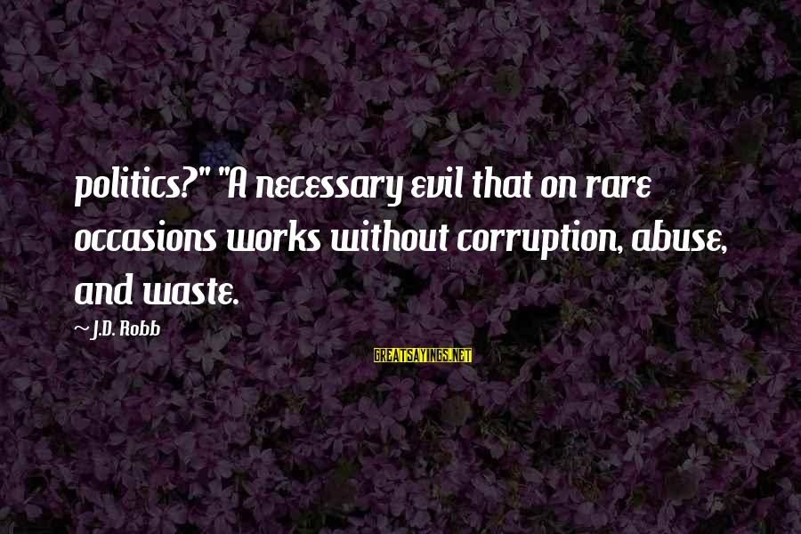 """Politics And Corruption Sayings By J.D. Robb: politics?"""" """"A necessary evil that on rare occasions works without corruption, abuse, and waste."""