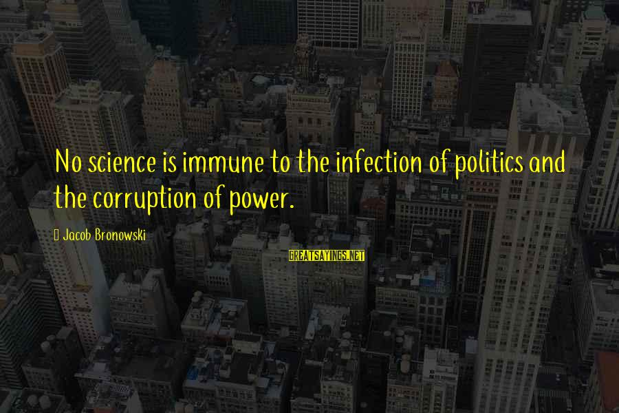 Politics And Corruption Sayings By Jacob Bronowski: No science is immune to the infection of politics and the corruption of power.