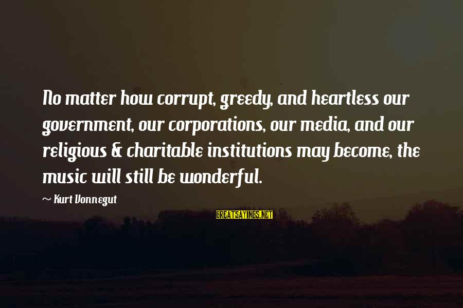 Politics And Corruption Sayings By Kurt Vonnegut: No matter how corrupt, greedy, and heartless our government, our corporations, our media, and our