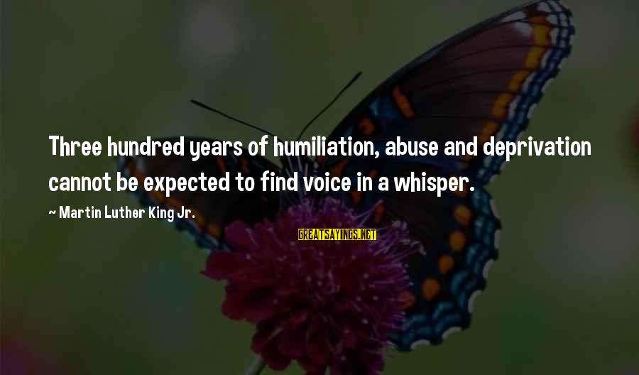 Politics And Corruption Sayings By Martin Luther King Jr.: Three hundred years of humiliation, abuse and deprivation cannot be expected to find voice in