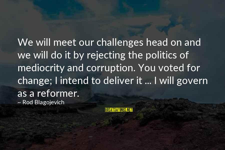 Politics And Corruption Sayings By Rod Blagojevich: We will meet our challenges head on and we will do it by rejecting the