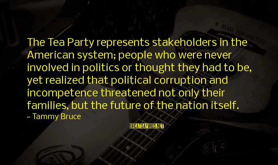 Politics And Corruption Sayings By Tammy Bruce: The Tea Party represents stakeholders in the American system; people who were never involved in