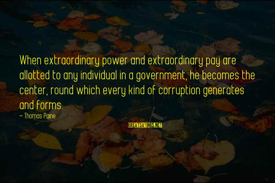 Politics And Corruption Sayings By Thomas Paine: When extraordinary power and extraordinary pay are allotted to any individual in a government, he
