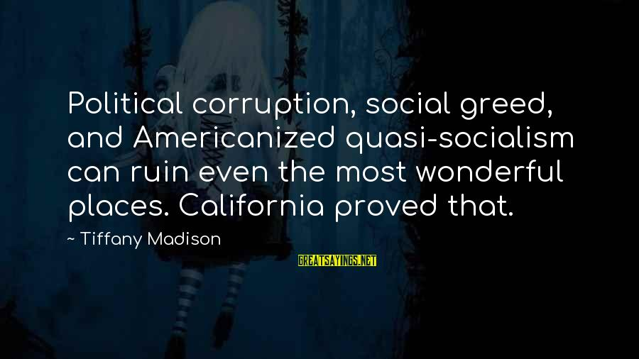 Politics And Corruption Sayings By Tiffany Madison: Political corruption, social greed, and Americanized quasi-socialism can ruin even the most wonderful places. California