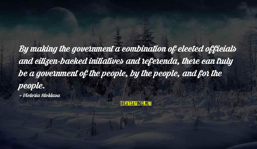 Politics And Corruption Sayings By Victoria Stoklasa: By making the government a combination of elected officials and citizen-backed initiatives and referenda, there