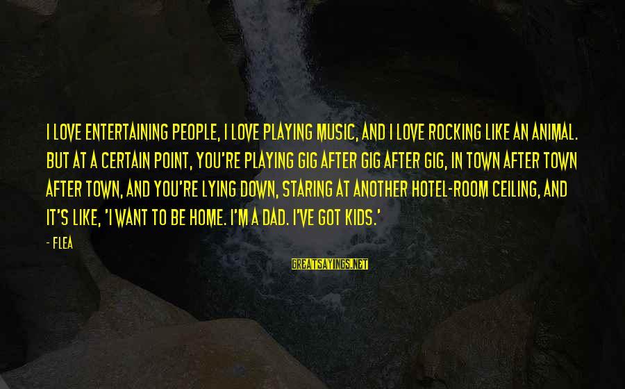 Polities Sayings By Flea: I love entertaining people, I love playing music, and I love rocking like an animal.