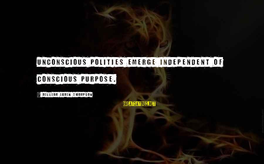 Polities Sayings By William Irwin Thompson: Unconscious Polities emerge independent of conscious purpose.