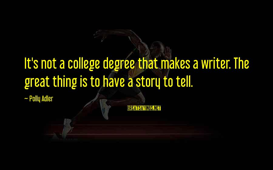 Polly Adler Sayings By Polly Adler: It's not a college degree that makes a writer. The great thing is to have