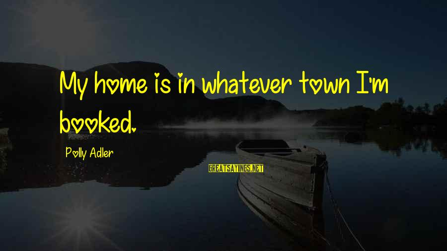 Polly Adler Sayings By Polly Adler: My home is in whatever town I'm booked.
