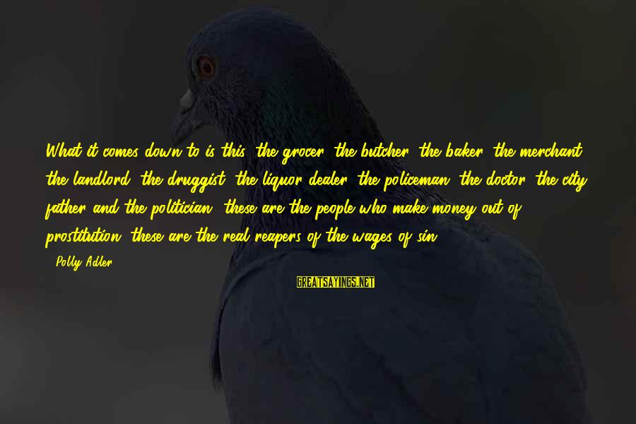 Polly Adler Sayings By Polly Adler: What it comes down to is this: the grocer, the butcher, the baker, the merchant,