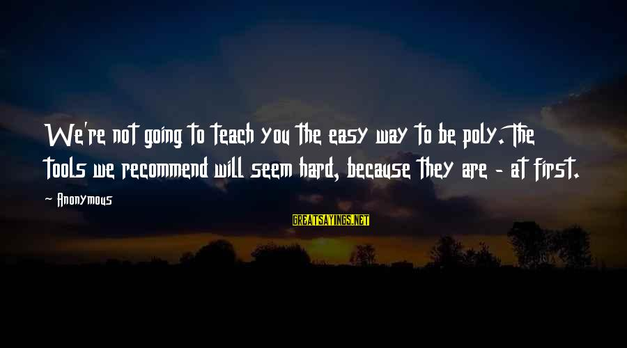 Poly Sayings By Anonymous: We're not going to teach you the easy way to be poly. The tools we