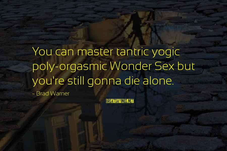 Poly Sayings By Brad Warner: You can master tantric yogic poly-orgasmic Wonder Sex but you're still gonna die alone.