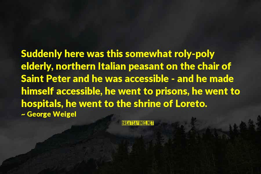 Poly Sayings By George Weigel: Suddenly here was this somewhat roly-poly elderly, northern Italian peasant on the chair of Saint