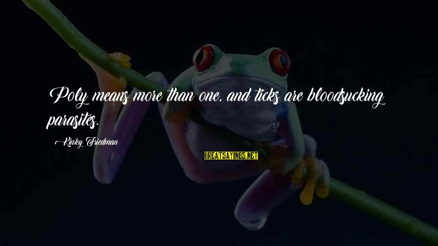 Poly Sayings By Kinky Friedman: Poly means more than one, and ticks are bloodsucking parasites.