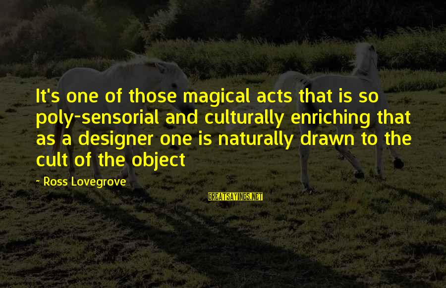 Poly Sayings By Ross Lovegrove: It's one of those magical acts that is so poly-sensorial and culturally enriching that as