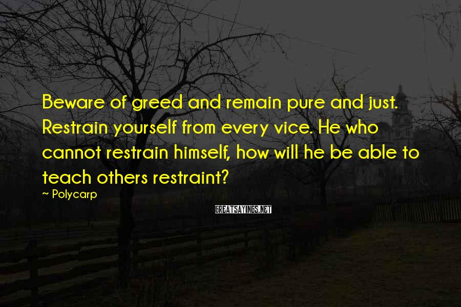 Polycarp Sayings: Beware of greed and remain pure and just. Restrain yourself from every vice. He who