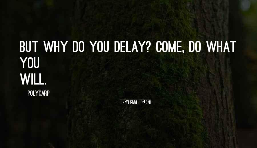 Polycarp Sayings: But why do you delay? Come, do what you will.