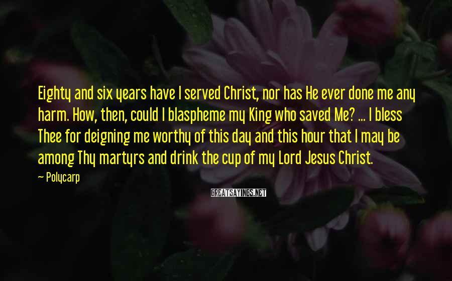Polycarp Sayings: Eighty and six years have I served Christ, nor has He ever done me any