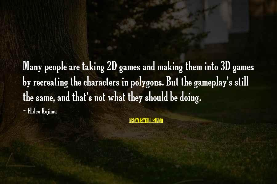 Polygons Sayings By Hideo Kojima: Many people are taking 2D games and making them into 3D games by recreating the