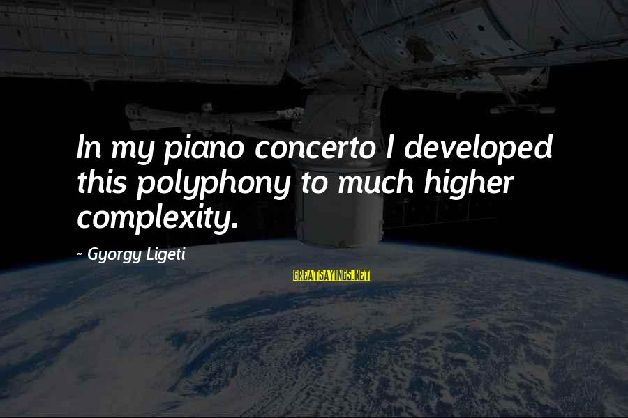 Polyphony Sayings By Gyorgy Ligeti: In my piano concerto I developed this polyphony to much higher complexity.
