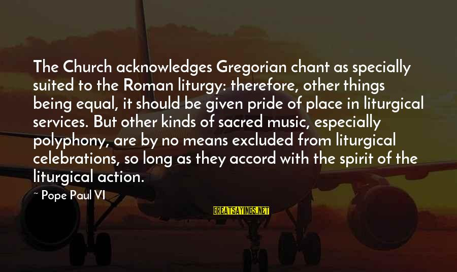 Polyphony Sayings By Pope Paul VI: The Church acknowledges Gregorian chant as specially suited to the Roman liturgy: therefore, other things