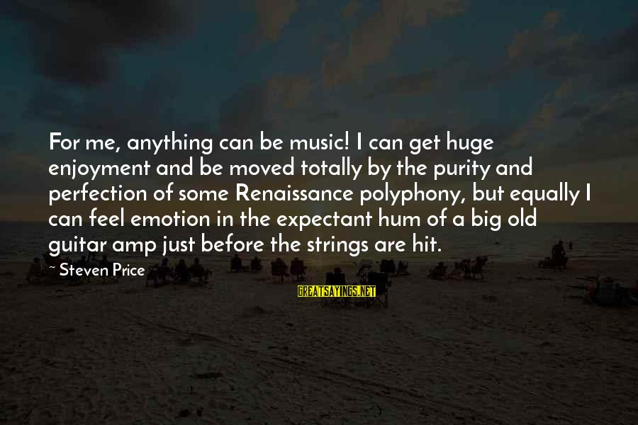 Polyphony Sayings By Steven Price: For me, anything can be music! I can get huge enjoyment and be moved totally