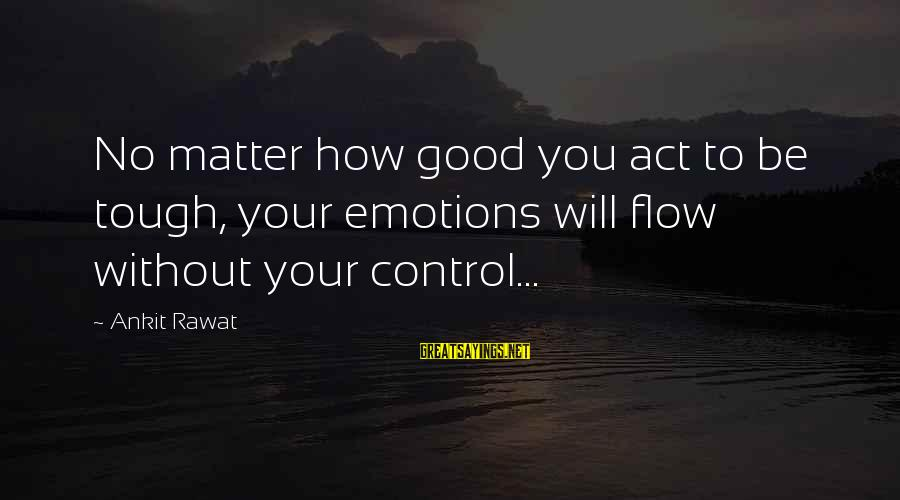 Ponerse Sayings By Ankit Rawat: No matter how good you act to be tough, your emotions will flow without your