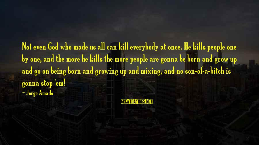 Ponerse Sayings By Jorge Amado: Not even God who made us all can kill everybody at once. He kills people