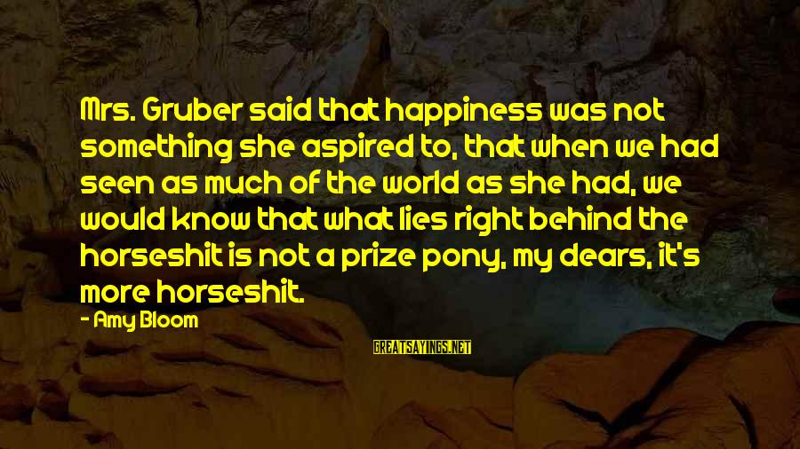 Pony.mov Sayings By Amy Bloom: Mrs. Gruber said that happiness was not something she aspired to, that when we had