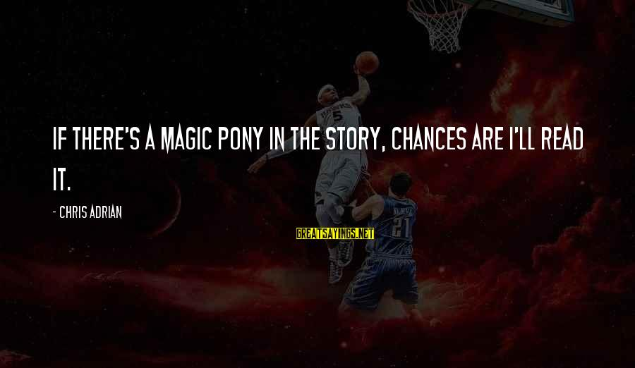 Pony.mov Sayings By Chris Adrian: If there's a magic pony in the story, chances are I'll read it.