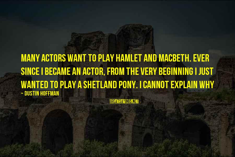 Pony.mov Sayings By Dustin Hoffman: Many actors want to play Hamlet and Macbeth. Ever since I became an actor, from