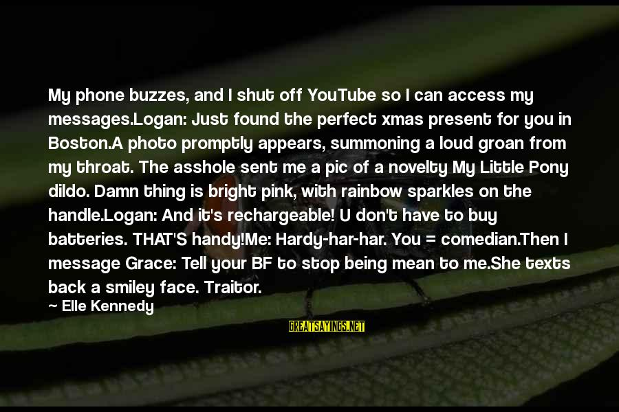 Pony.mov Sayings By Elle Kennedy: My phone buzzes, and I shut off YouTube so I can access my messages.Logan: Just