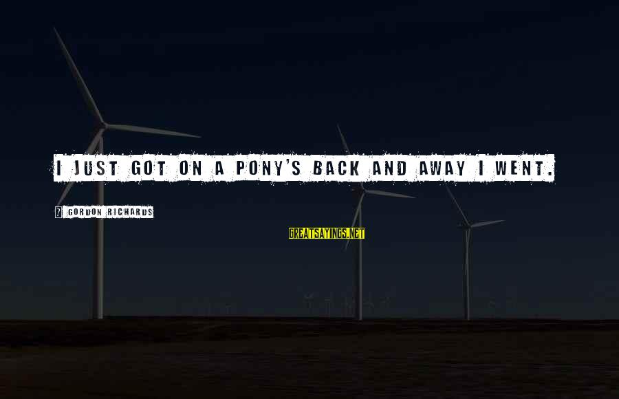 Pony.mov Sayings By Gordon Richards: I just got on a pony's back and away I went.